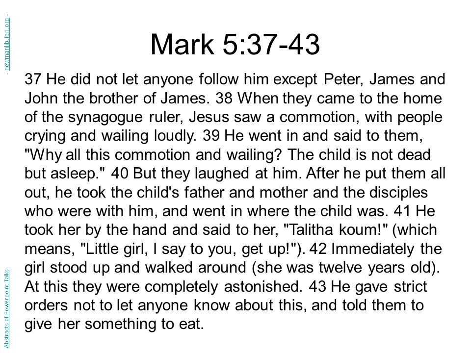 Mark 5:37-43 37 He did not let anyone follow him except Peter, James and John the brother of James.