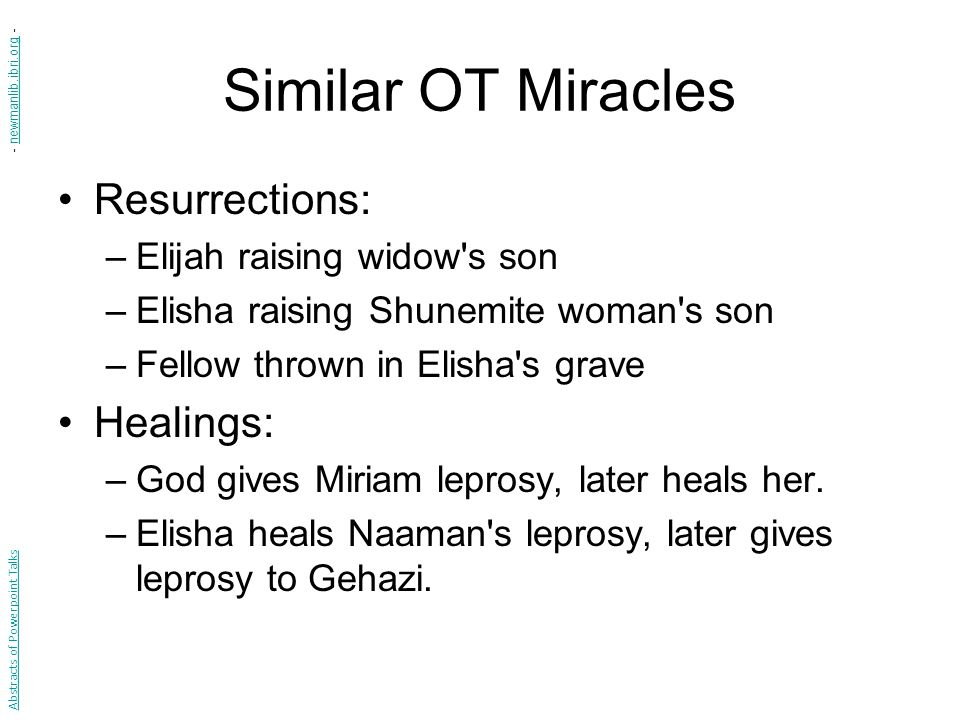Similar OT Miracles Resurrections: –Elijah raising widow s son –Elisha raising Shunemite woman s son –Fellow thrown in Elisha s grave Healings: –God gives Miriam leprosy, later heals her.