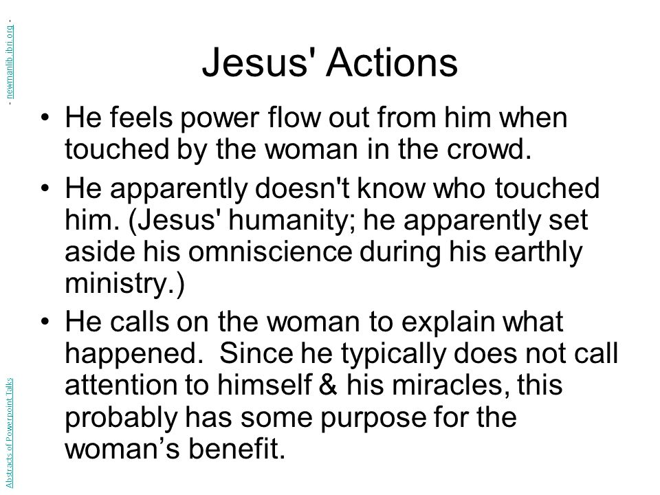 Jesus Actions He feels power flow out from him when touched by the woman in the crowd.