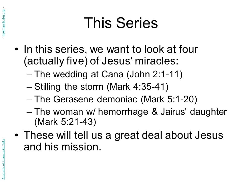 This Series In this series, we want to look at four (actually five) of Jesus miracles: –The wedding at Cana (John 2:1-11) –Stilling the storm (Mark 4:35-41) –The Gerasene demoniac (Mark 5:1-20) –The woman w/ hemorrhage & Jairus daughter (Mark 5:21-43) These will tell us a great deal about Jesus and his mission.