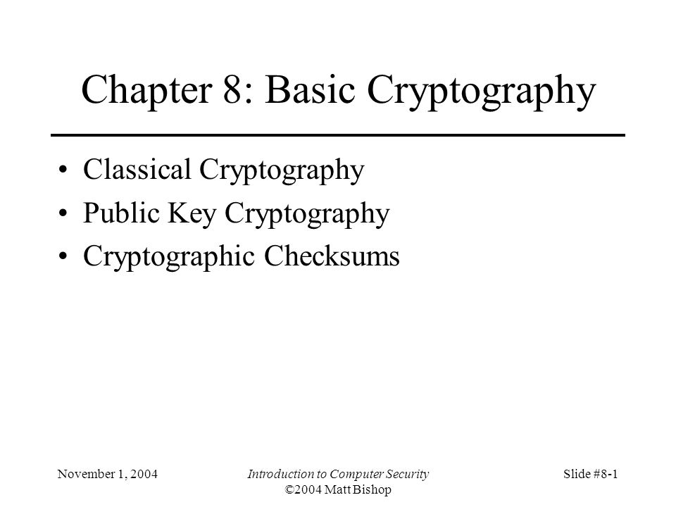 November 1, 2004Introduction to Computer Security ©2004 Matt Bishop Slide #8-1 Chapter 8: Basic Cryptography Classical Cryptography Public Key Cryptography Cryptographic Checksums