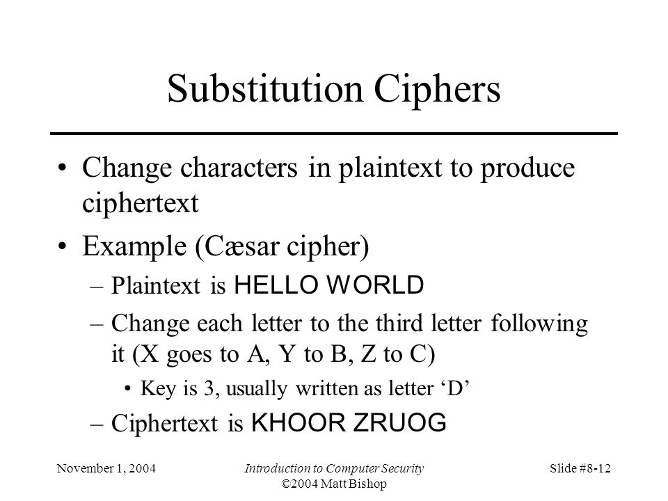 November 1, 2004Introduction to Computer Security ©2004 Matt Bishop Slide #8-12 Substitution Ciphers Change characters in plaintext to produce ciphertext Example (Cæsar cipher) –Plaintext is HELLO WORLD –Change each letter to the third letter following it (X goes to A, Y to B, Z to C) Key is 3, usually written as letter D –Ciphertext is KHOOR ZRUOG