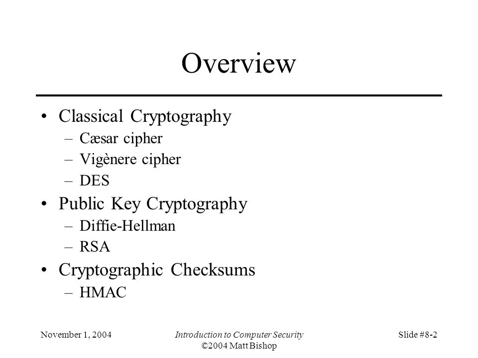 November 1, 2004Introduction to Computer Security ©2004 Matt Bishop Slide #8-2 Overview Classical Cryptography –Cæsar cipher –Vigènere cipher –DES Public Key Cryptography –Diffie-Hellman –RSA Cryptographic Checksums –HMAC