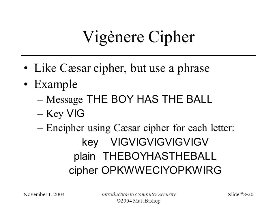November 1, 2004Introduction to Computer Security ©2004 Matt Bishop Slide #8-20 Vigènere Cipher Like Cæsar cipher, but use a phrase Example –Message THE BOY HAS THE BALL –Key VIG –Encipher using Cæsar cipher for each letter: key VIGVIGVIGVIGVIGV plain THEBOYHASTHEBALL cipher OPKWWECIYOPKWIRG