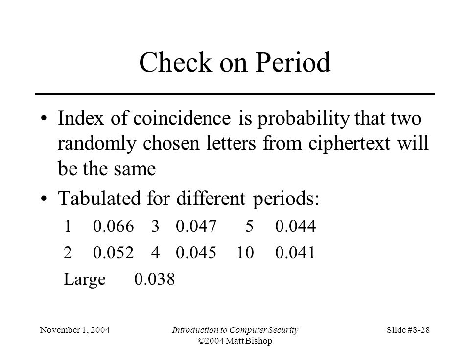 November 1, 2004Introduction to Computer Security ©2004 Matt Bishop Slide #8-28 Check on Period Index of coincidence is probability that two randomly chosen letters from ciphertext will be the same Tabulated for different periods: 10.06630.04750.044 20.05240.045100.041 Large0.038