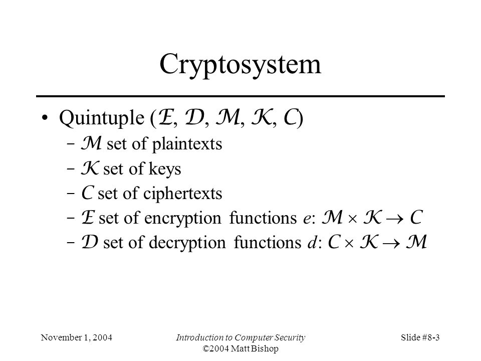 November 1, 2004Introduction to Computer Security ©2004 Matt Bishop Slide #8-3 Cryptosystem Quintuple ( E, D, M, K, C ) –M set of plaintexts –K set of keys –C set of ciphertexts –E set of encryption functions e: M K C –D set of decryption functions d: C K M