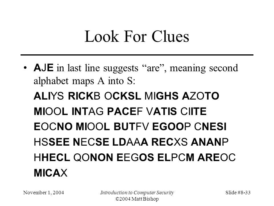 November 1, 2004Introduction to Computer Security ©2004 Matt Bishop Slide #8-33 Look For Clues AJE in last line suggests are, meaning second alphabet maps A into S: ALIYS RICKB OCKSL MIGHS AZOTO MIOOL INTAG PACEF VATIS CIITE EOCNO MIOOL BUTFV EGOOP CNESI HSSEE NECSE LDAAA RECXS ANANP HHECL QONON EEGOS ELPCM AREOC MICAX