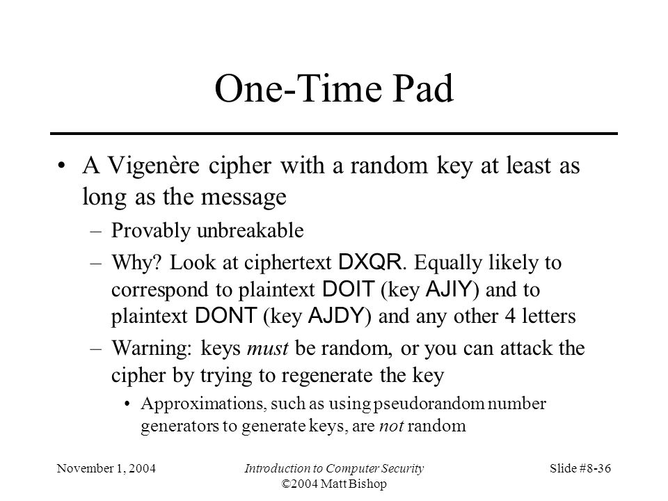November 1, 2004Introduction to Computer Security ©2004 Matt Bishop Slide #8-36 One-Time Pad A Vigenère cipher with a random key at least as long as the message –Provably unbreakable –Why.