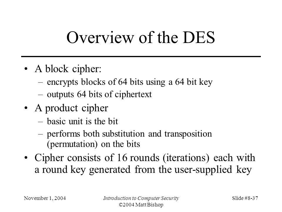 November 1, 2004Introduction to Computer Security ©2004 Matt Bishop Slide #8-37 Overview of the DES A block cipher: –encrypts blocks of 64 bits using a 64 bit key –outputs 64 bits of ciphertext A product cipher –basic unit is the bit –performs both substitution and transposition (permutation) on the bits Cipher consists of 16 rounds (iterations) each with a round key generated from the user-supplied key