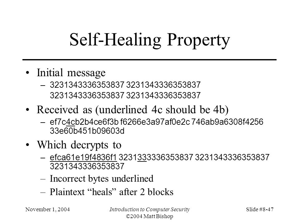 November 1, 2004Introduction to Computer Security ©2004 Matt Bishop Slide #8-47 Self-Healing Property Initial message –3231343336353837 3231343336353837 3231343336353837 3231343336353837 Received as (underlined 4c should be 4b) –ef7c4cb2b4ce6f3b f6266e3a97af0e2c 746ab9a6308f4256 33e60b451b09603d Which decrypts to –efca61e19f4836f1 3231333336353837 3231343336353837 3231343336353837 –Incorrect bytes underlined –Plaintext heals after 2 blocks