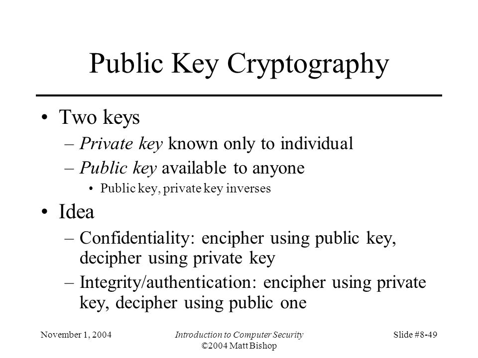 November 1, 2004Introduction to Computer Security ©2004 Matt Bishop Slide #8-49 Public Key Cryptography Two keys –Private key known only to individual –Public key available to anyone Public key, private key inverses Idea –Confidentiality: encipher using public key, decipher using private key –Integrity/authentication: encipher using private key, decipher using public one