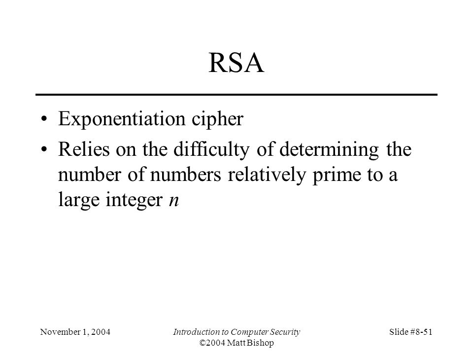 November 1, 2004Introduction to Computer Security ©2004 Matt Bishop Slide #8-51 RSA Exponentiation cipher Relies on the difficulty of determining the number of numbers relatively prime to a large integer n