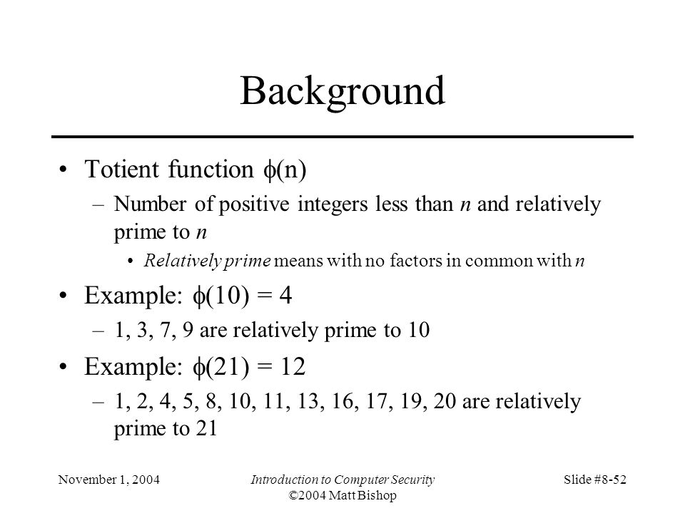 November 1, 2004Introduction to Computer Security ©2004 Matt Bishop Slide #8-52 Background Totient function (n) –Number of positive integers less than n and relatively prime to n Relatively prime means with no factors in common with n Example: (10) = 4 –1, 3, 7, 9 are relatively prime to 10 Example: (21) = 12 –1, 2, 4, 5, 8, 10, 11, 13, 16, 17, 19, 20 are relatively prime to 21
