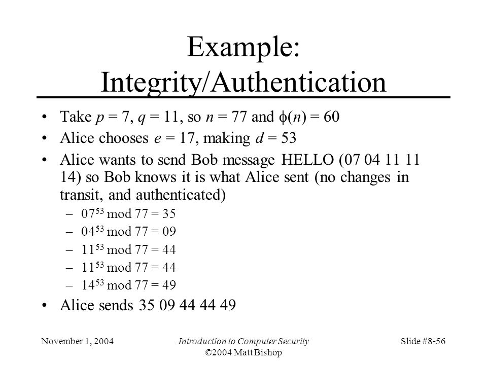 November 1, 2004Introduction to Computer Security ©2004 Matt Bishop Slide #8-56 Example: Integrity/Authentication Take p = 7, q = 11, so n = 77 and (n) = 60 Alice chooses e = 17, making d = 53 Alice wants to send Bob message HELLO (07 04 11 11 14) so Bob knows it is what Alice sent (no changes in transit, and authenticated) –07 53 mod 77 = 35 –04 53 mod 77 = 09 –11 53 mod 77 = 44 –14 53 mod 77 = 49 Alice sends 35 09 44 44 49