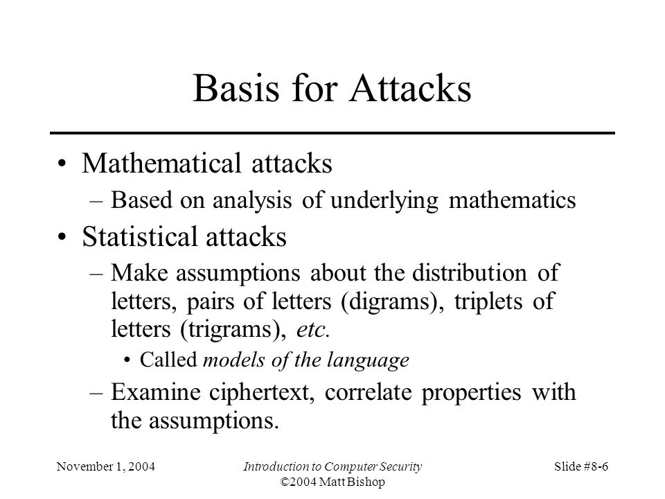 November 1, 2004Introduction to Computer Security ©2004 Matt Bishop Slide #8-6 Basis for Attacks Mathematical attacks –Based on analysis of underlying mathematics Statistical attacks –Make assumptions about the distribution of letters, pairs of letters (digrams), triplets of letters (trigrams), etc.