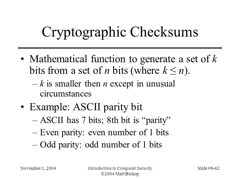 November 1, 2004Introduction to Computer Security ©2004 Matt Bishop Slide #8-62 Cryptographic Checksums Mathematical function to generate a set of k bits from a set of n bits (where k n).