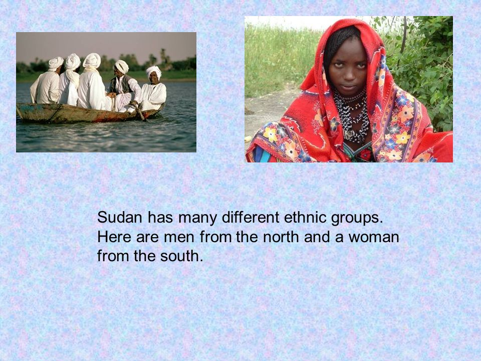 Sudan has many different ethnic groups. Here are men from the north and a woman from the south.