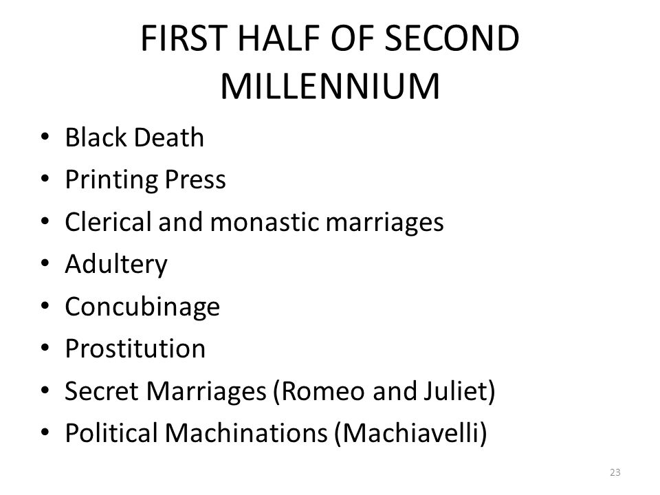 FIRST HALF OF SECOND MILLENNIUM Black Death Printing Press Clerical and monastic marriages Adultery Concubinage Prostitution Secret Marriages (Romeo and Juliet) Political Machinations (Machiavelli) 23