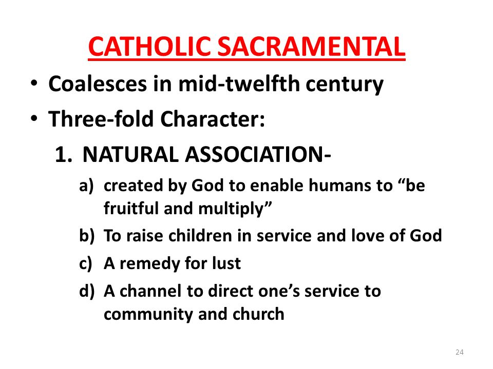 CATHOLIC SACRAMENTAL Coalesces in mid-twelfth century Three-fold Character: 1.NATURAL ASSOCIATION- a)created by God to enable humans to be fruitful and multiply b)To raise children in service and love of God c)A remedy for lust d)A channel to direct ones service to community and church 24