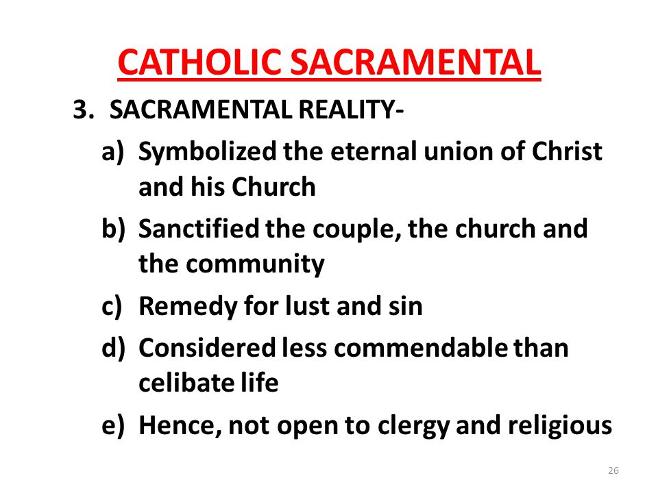 CATHOLIC SACRAMENTAL 3.SACRAMENTAL REALITY- a)Symbolized the eternal union of Christ and his Church b)Sanctified the couple, the church and the community c)Remedy for lust and sin d)Considered less commendable than celibate life e)Hence, not open to clergy and religious 26