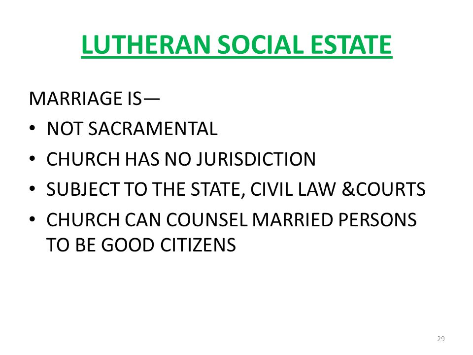 LUTHERAN SOCIAL ESTATE MARRIAGE IS NOT SACRAMENTAL CHURCH HAS NO JURISDICTION SUBJECT TO THE STATE, CIVIL LAW &COURTS CHURCH CAN COUNSEL MARRIED PERSONS TO BE GOOD CITIZENS 29