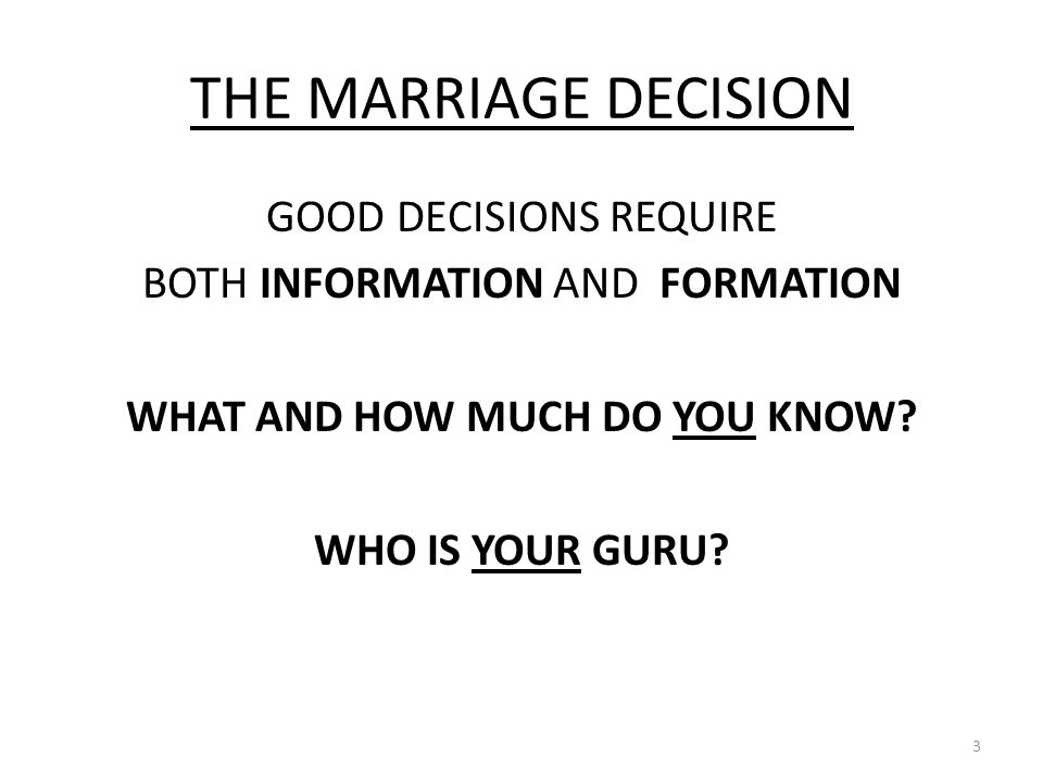 THE MARRIAGE DECISION GOOD DECISIONS REQUIRE BOTH INFORMATION AND FORMATION WHAT AND HOW MUCH DO YOU KNOW.