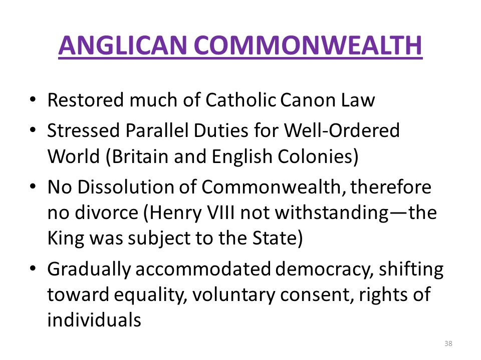 ANGLICAN COMMONWEALTH Restored much of Catholic Canon Law Stressed Parallel Duties for Well-Ordered World (Britain and English Colonies) No Dissolution of Commonwealth, therefore no divorce (Henry VIII not withstandingthe King was subject to the State) Gradually accommodated democracy, shifting toward equality, voluntary consent, rights of individuals 38