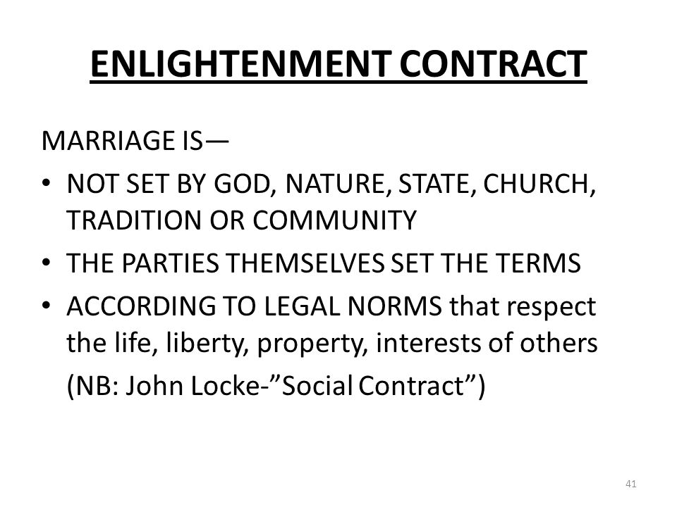 ENLIGHTENMENT CONTRACT MARRIAGE IS NOT SET BY GOD, NATURE, STATE, CHURCH, TRADITION OR COMMUNITY THE PARTIES THEMSELVES SET THE TERMS ACCORDING TO LEGAL NORMS that respect the life, liberty, property, interests of others (NB: John Locke-Social Contract) 41