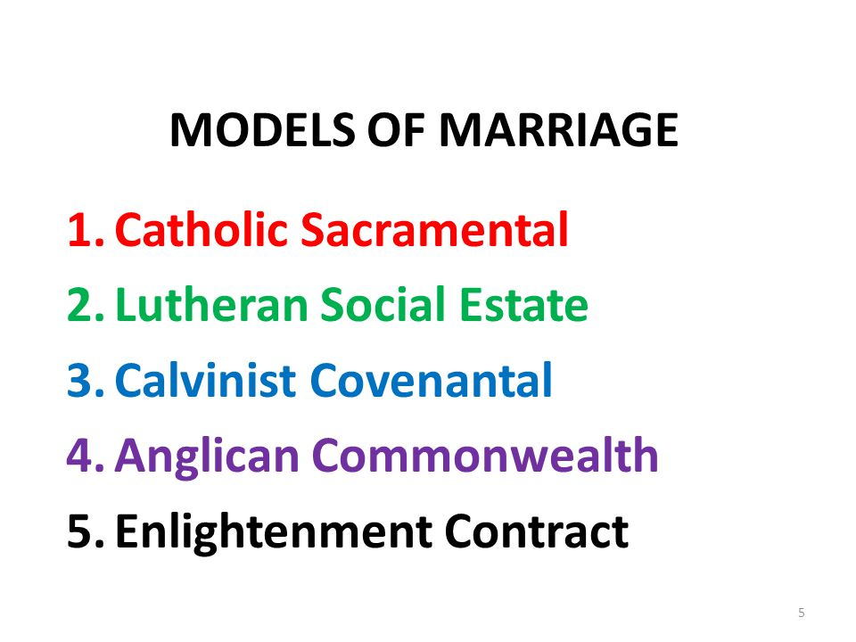 MODELS OF MARRIAGE 1.Catholic Sacramental 2.Lutheran Social Estate 3.Calvinist Covenantal 4.Anglican Commonwealth 5.Enlightenment Contract 5