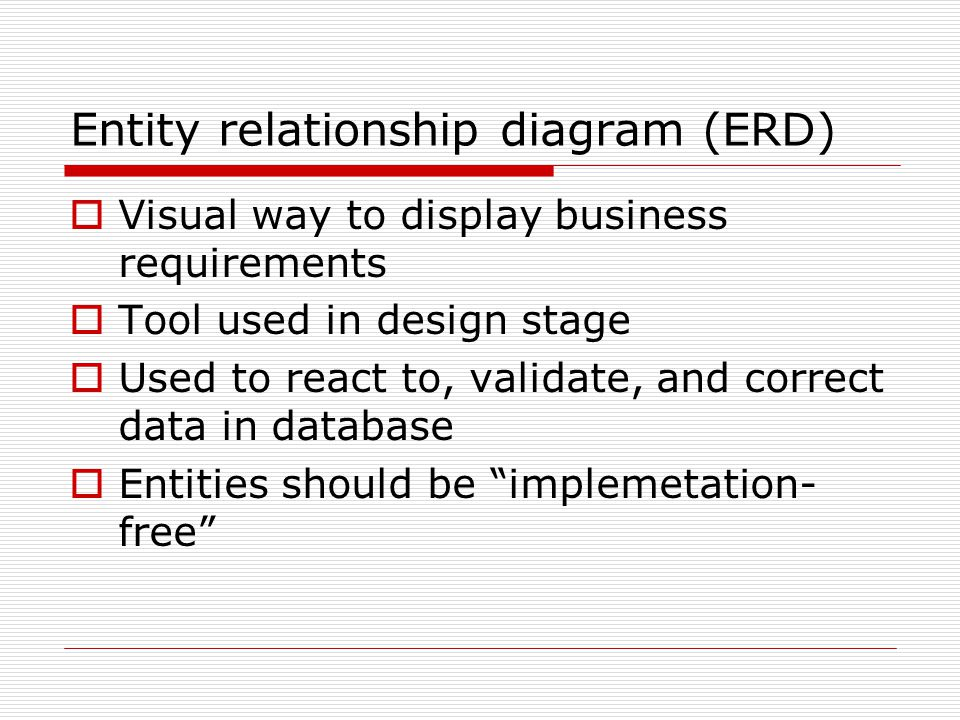 Entity relationship diagram (ERD) Visual way to display business requirements Tool used in design stage Used to react to, validate, and correct data in database Entities should be implemetation- free