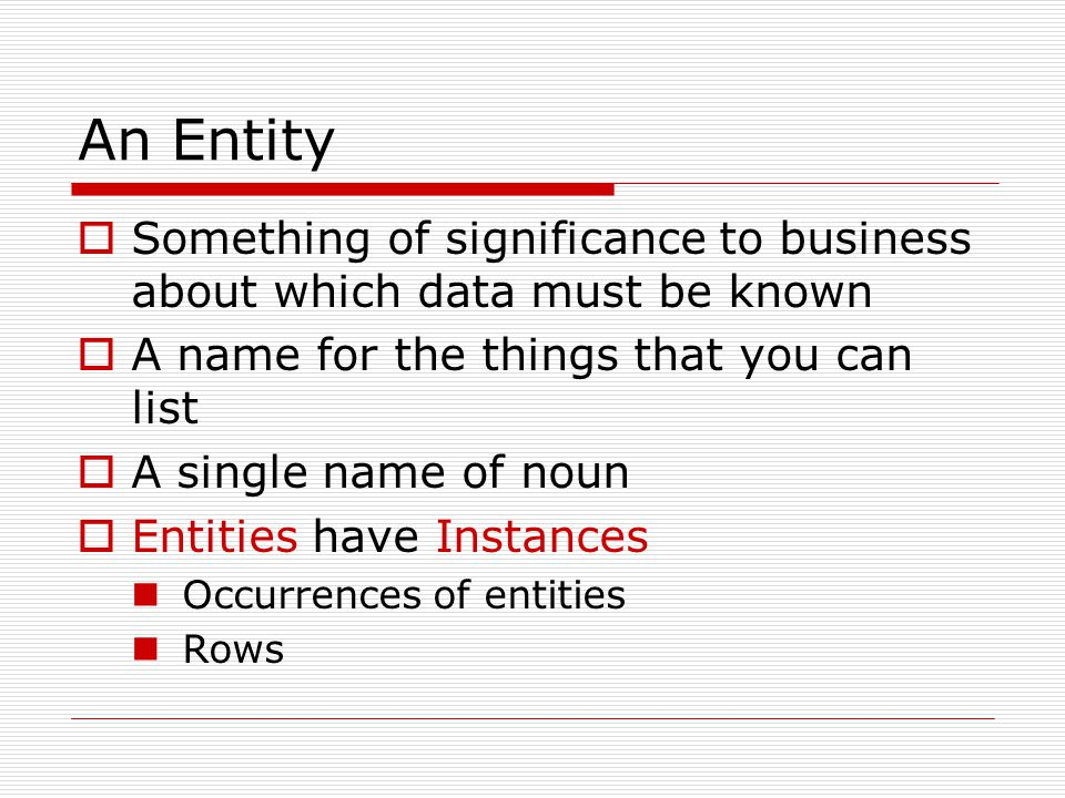 An Entity Something of significance to business about which data must be known A name for the things that you can list A single name of noun Entities have Instances Occurrences of entities Rows