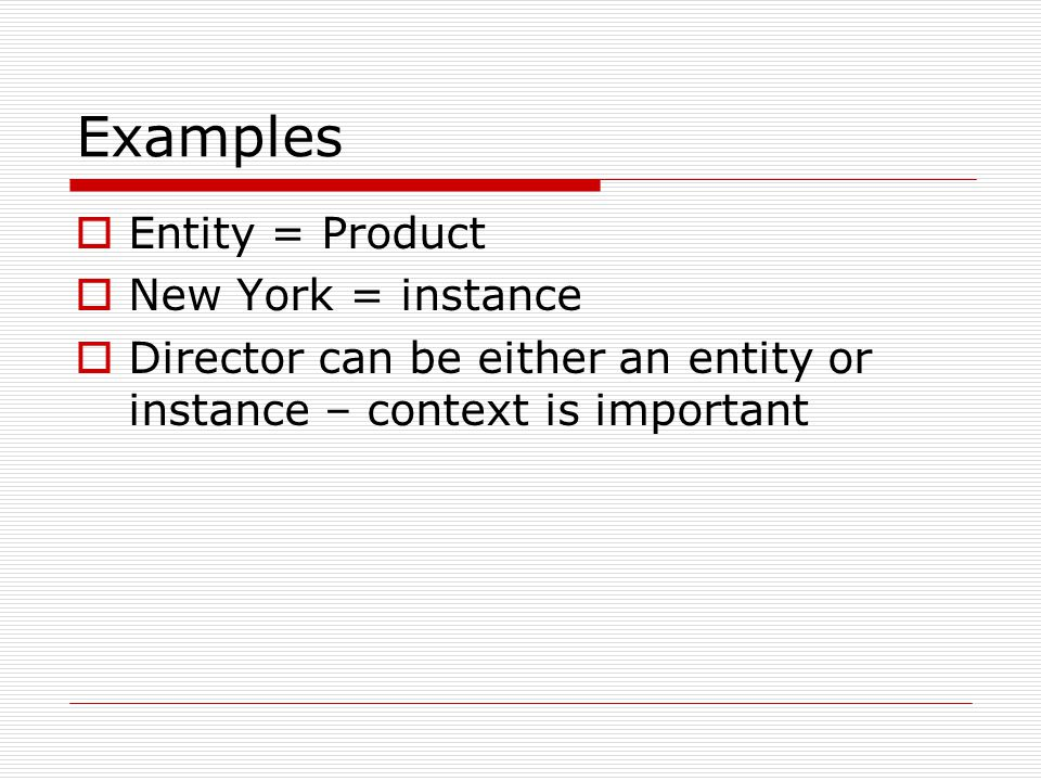 Examples Entity = Product New York = instance Director can be either an entity or instance – context is important