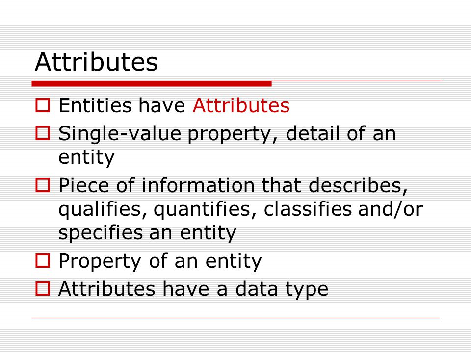 Attributes Entities have Attributes Single-value property, detail of an entity Piece of information that describes, qualifies, quantifies, classifies and/or specifies an entity Property of an entity Attributes have a data type