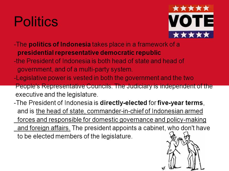 Politics -The politics of Indonesia takes place in a framework of a presidential representative democratic republic -the President of Indonesia is both head of state and head of government, and of a multi-party system.