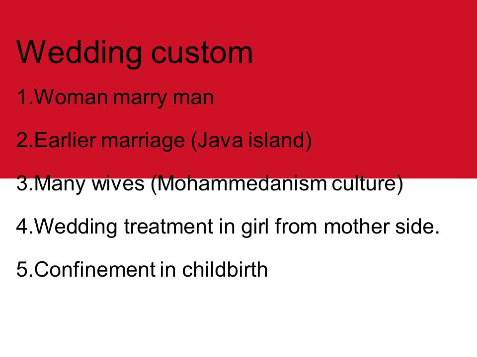 Wedding custom 1.Woman marry man 2.Earlier marriage (Java island) 3.Many wives (Mohammedanism culture) 4.Wedding treatment in girl from mother side.