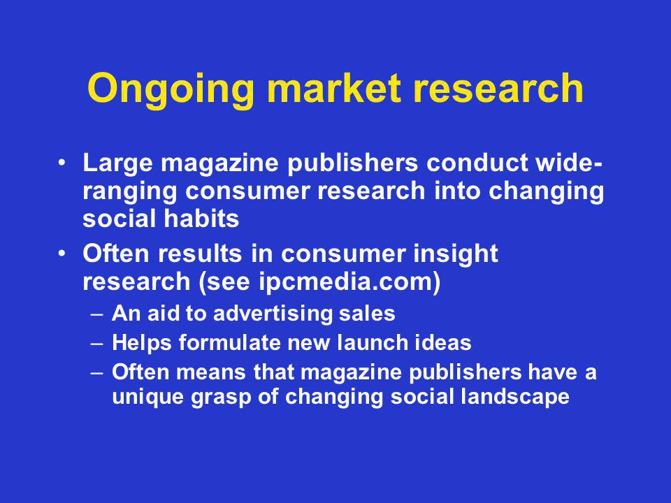 Ongoing market research Large magazine publishers conduct wide- ranging consumer research into changing social habits Often results in consumer insight research (see ipcmedia.com) –An aid to advertising sales –Helps formulate new launch ideas –Often means that magazine publishers have a unique grasp of changing social landscape