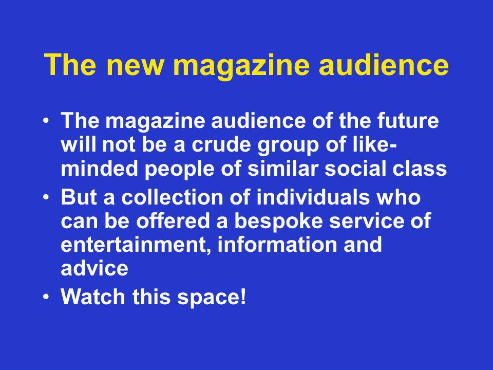 The new magazine audience The magazine audience of the future will not be a crude group of like- minded people of similar social class But a collection of individuals who can be offered a bespoke service of entertainment, information and advice Watch this space!