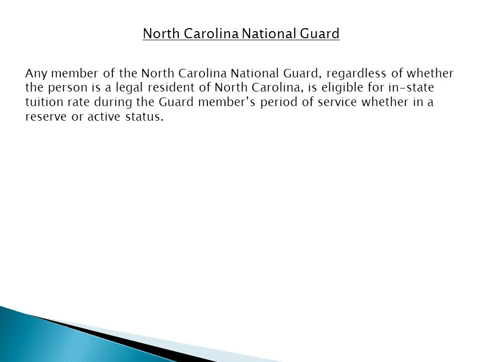 North Carolina National Guard Any member of the North Carolina National Guard, regardless of whether the person is a legal resident of North Carolina, is eligible for in-state tuition rate during the Guard members period of service whether in a reserve or active status.
