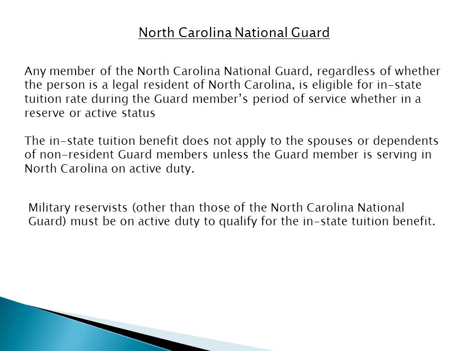 North Carolina National Guard Any member of the North Carolina National Guard, regardless of whether the person is a legal resident of North Carolina, is eligible for in-state tuition rate during the Guard members period of service whether in a reserve or active status The in-state tuition benefit does not apply to the spouses or dependents of non-resident Guard members unless the Guard member is serving in North Carolina on active duty.