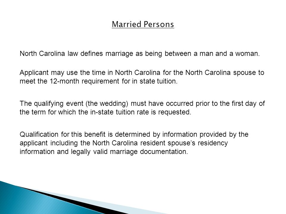 Married Persons Applicant may use the time in North Carolina for the North Carolina spouse to meet the 12-month requirement for in state tuition.