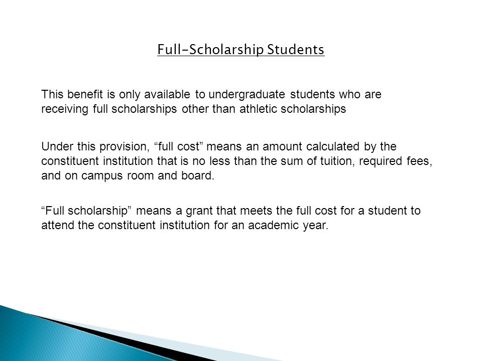 Full-Scholarship Students This benefit is only available to undergraduate students who are receiving full scholarships other than athletic scholarships Under this provision, full cost means an amount calculated by the constituent institution that is no less than the sum of tuition, required fees, and on campus room and board.