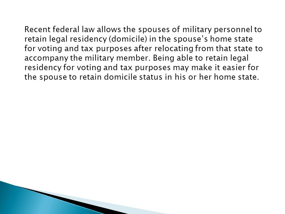 Recent federal law allows the spouses of military personnel to retain legal residency (domicile) in the spouses home state for voting and tax purposes after relocating from that state to accompany the military member.