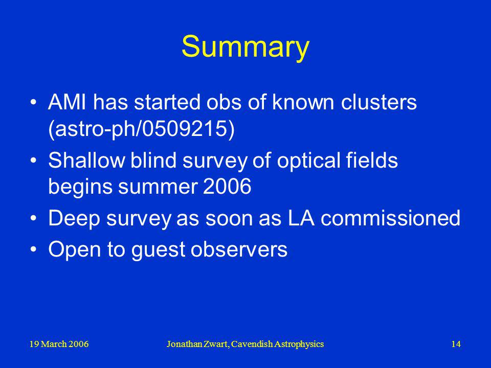 19 March 2006Jonathan Zwart, Cavendish Astrophysics14 Summary AMI has started obs of known clusters (astro-ph/0509215) Shallow blind survey of optical fields begins summer 2006 Deep survey as soon as LA commissioned Open to guest observers