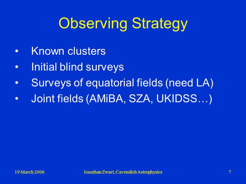 19 March 2006Jonathan Zwart, Cavendish Astrophysics7 Observing Strategy Known clusters Initial blind surveys Surveys of equatorial fields (need LA) Joint fields (AMiBA, SZA, UKIDSS…)