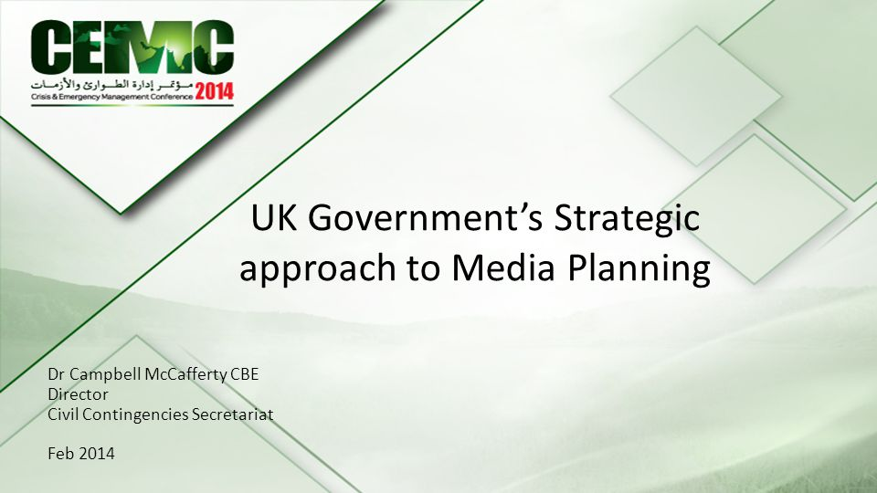 25th - 26 th February Sadiyat Island Abu Dhabi Title of the Presentation Dr Campbell McCafferty CBE Director Civil Contingencies Secretariat Feb 2014 UK Governments Strategic approach to Media Planning