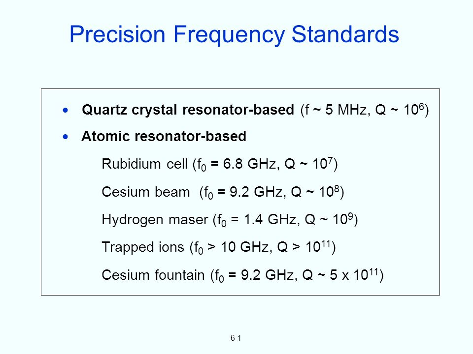 6-1 Quartz crystal resonator-based (f ~ 5 MHz, Q ~ 10 6 ) Atomic resonator-based Rubidium cell (f 0 = 6.8 GHz, Q ~ 10 7 ) Cesium beam (f 0 = 9.2 GHz, Q ~ 10 8 ) Hydrogen maser (f 0 = 1.4 GHz, Q ~ 10 9 ) Trapped ions (f 0 > 10 GHz, Q > 10 11 ) Cesium fountain (f 0 = 9.2 GHz, Q ~ 5 x 10 11 ) Precision Frequency Standards