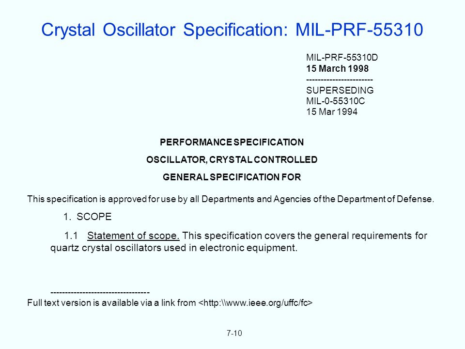7-10 MIL-PRF-55310D 15 March 1998 ----------------------- SUPERSEDING MIL-0-55310C 15 Mar 1994 PERFORMANCE SPECIFICATION OSCILLATOR, CRYSTAL CONTROLLED GENERAL SPECIFICATION FOR This specification is approved for use by all Departments and Agencies of the Department of Defense.