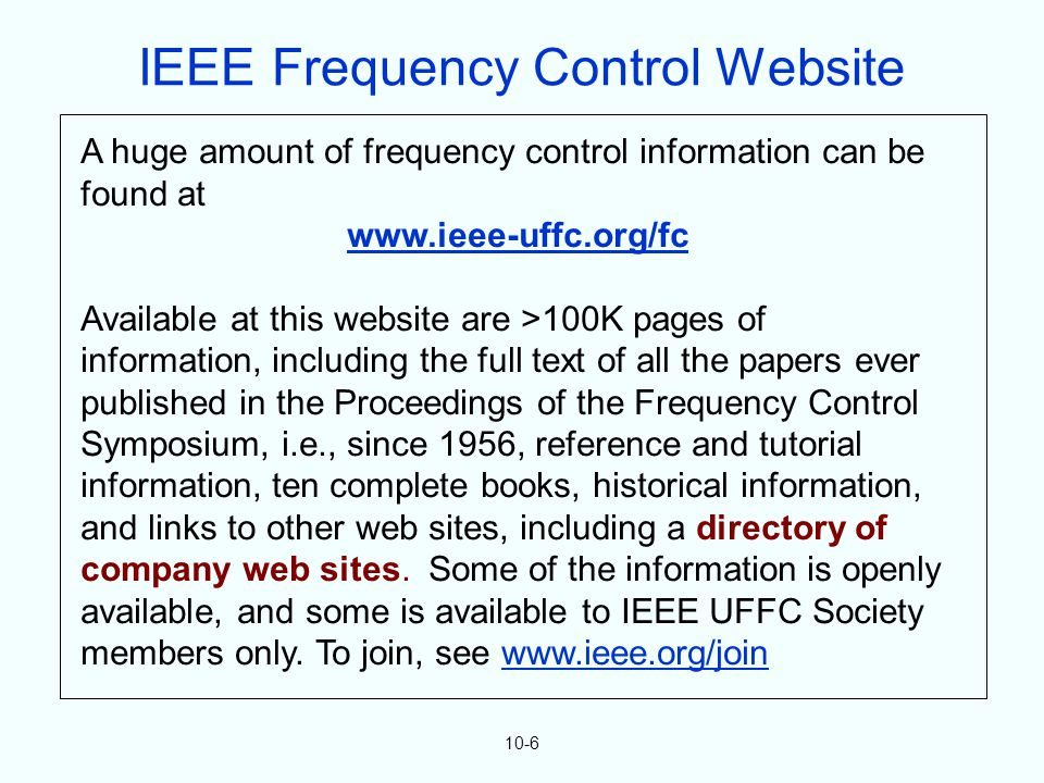 10-6 A huge amount of frequency control information can be found at www.ieee-uffc.org/fc Available at this website are >100K pages of information, including the full text of all the papers ever published in the Proceedings of the Frequency Control Symposium, i.e., since 1956, reference and tutorial information, ten complete books, historical information, and links to other web sites, including a directory of company web sites.