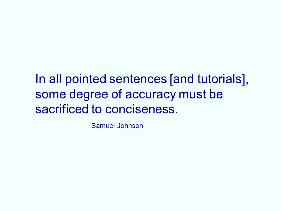 In all pointed sentences [and tutorials], some degree of accuracy must be sacrificed to conciseness.