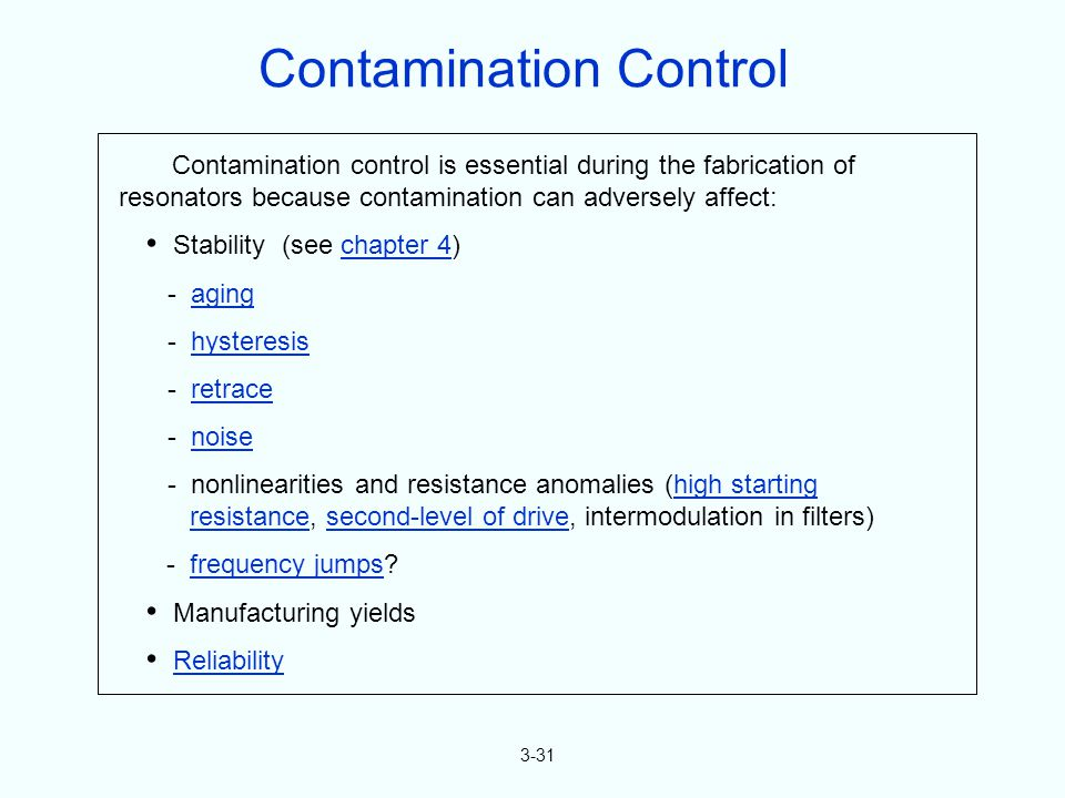 3-31 Contamination control is essential during the fabrication of resonators because contamination can adversely affect: Stability (see chapter 4)chapter 4 - agingaging - hysteresishysteresis - retraceretrace - noisenoise - nonlinearities and resistance anomalies (high startinghigh starting resistance, second-level of drive, intermodulation in filters)resistancesecond-level of drive - frequency jumps frequency jumps Manufacturing yields Reliability Contamination Control